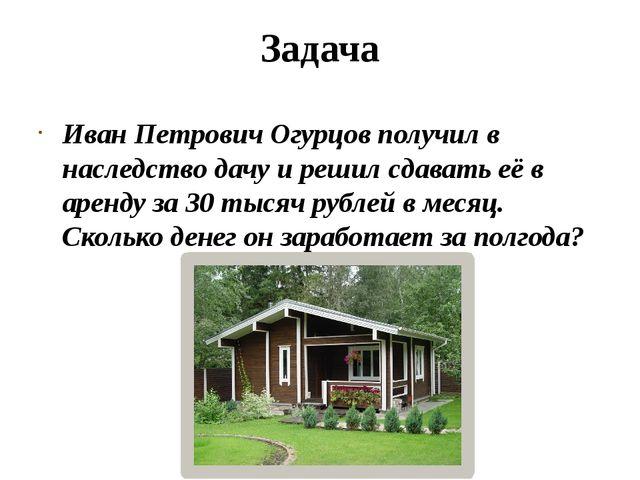 Задача Иван Петрович Огурцов получил в наследство дачу и решил сдавать её в а...