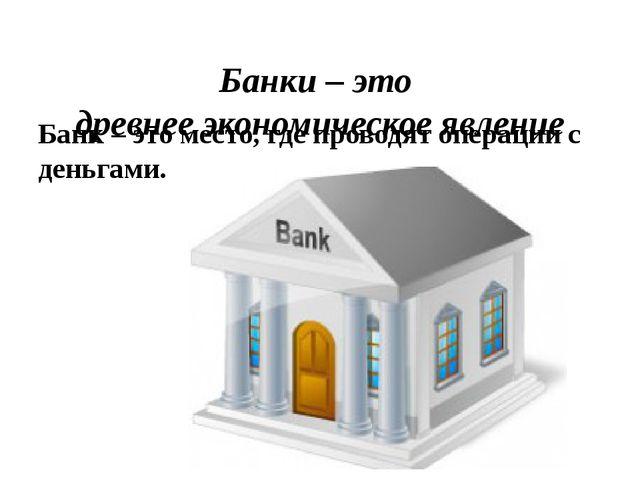 Банк – это место, где проводят операции с деньгами. Банки – это древнее эконо...