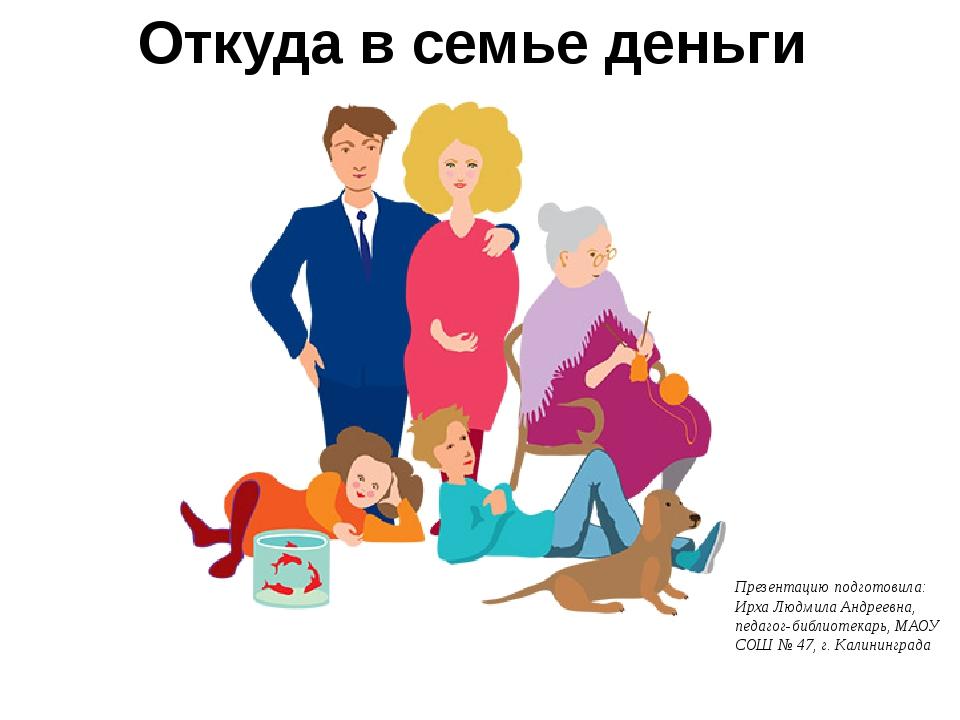 Откуда в семье деньги Презентацию подготовила: Ирха Людмила Андреевна, педаго...