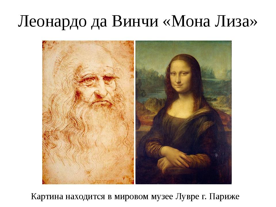 Леонардо да Винчи «Мона Лиза» Картина находится в мировом музее Лувре г. Париже