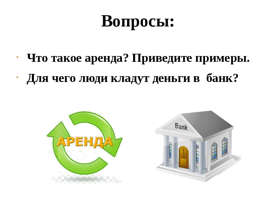 Вопросы: Что такое аренда? Приведите примеры. Для чего люди кладут деньги в б...