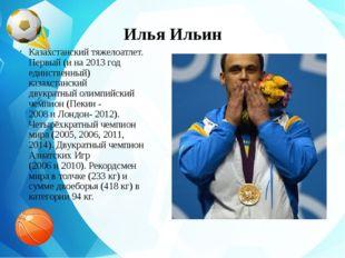 Илья Ильин Казахстанскийтяжелоатлет. Первый (и на 2013 год единственный) каз