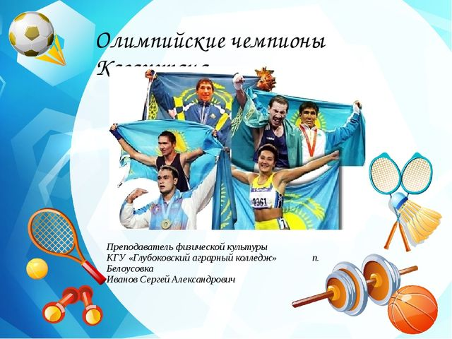 Название презентации Олимпийские чемпионы Казахстана Преподаватель физической...