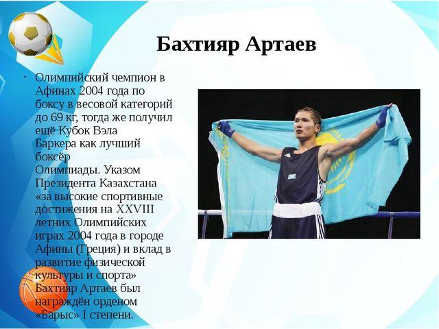 Бахтияр Артаев Олимпийскийчемпион в Афинах 2004 года по боксув весовой кате...
