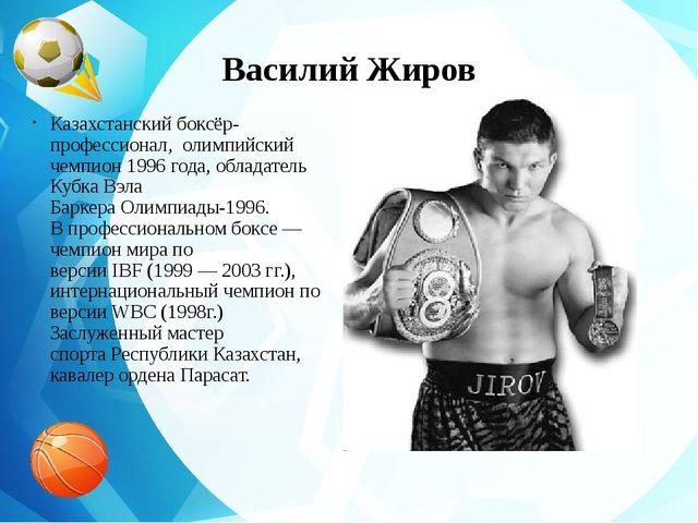 Василий Жиров Казахстанскийбоксёр-профессионал, олимпийский чемпион1996го...