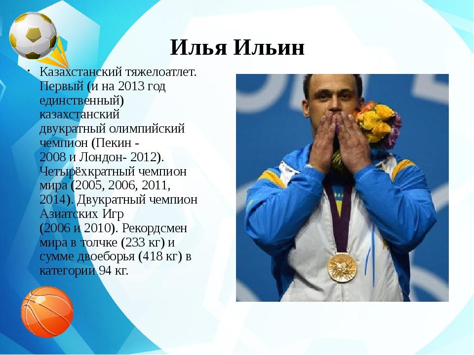 Илья Ильин Казахстанскийтяжелоатлет. Первый (и на 2013 год единственный) каз...