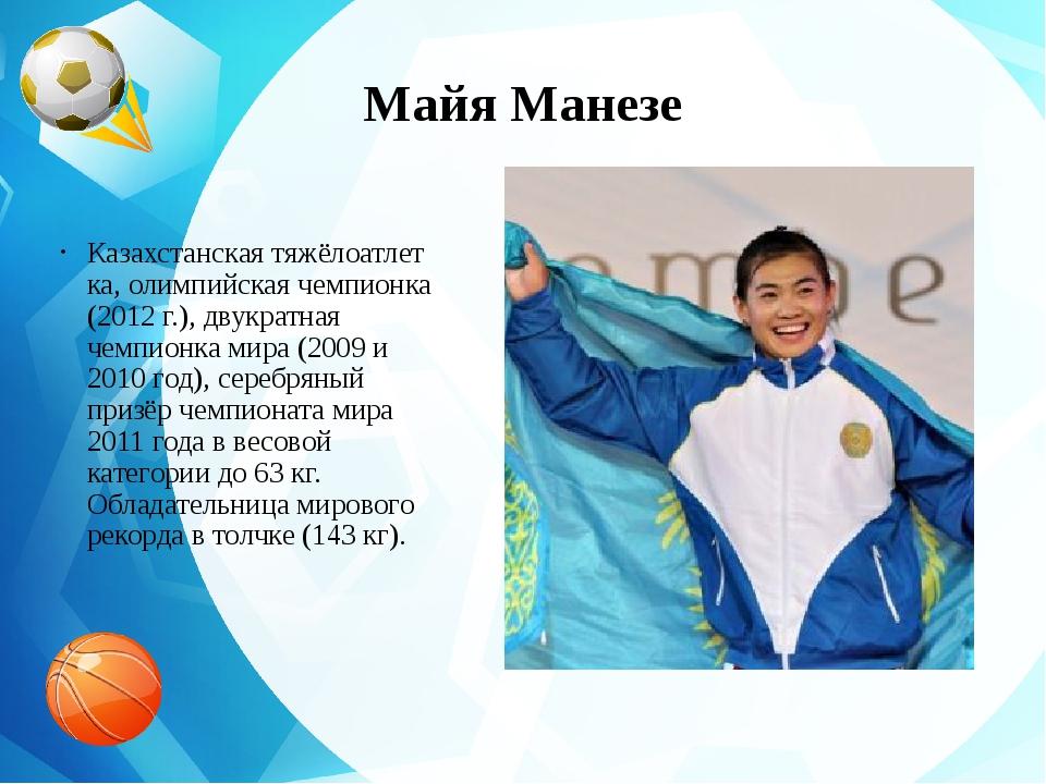 Майя Манезе Казахстанскаятяжёлоатлетка, олимпийская чемпионка (2012г.), дву...