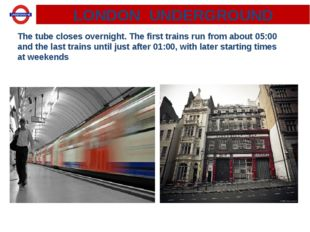 LONDON UNDERGROUND The tube closes overnight. The first trains run from about