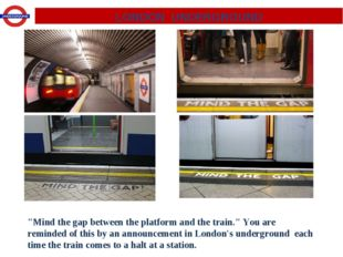 "LONDON UNDERGROUND ""Mind the gap between the platform and the train."" You are"
