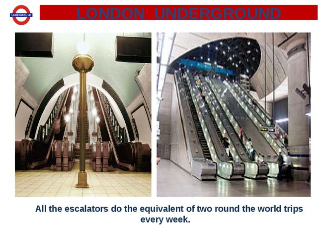 All the escalators do the equivalent of two round the world trips every week...