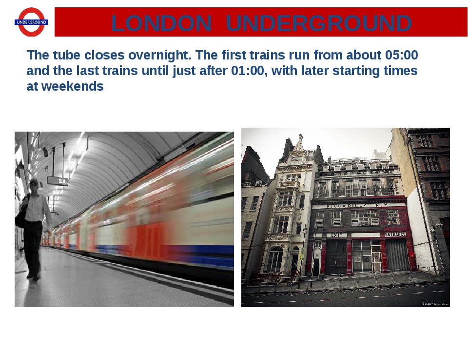 LONDON UNDERGROUND The tube closes overnight. The first trains run from about...