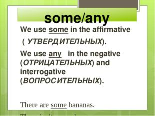 some/any We use some in the affirmative ( УТВЕРДИТЕЛЬНЫХ). We use any in the