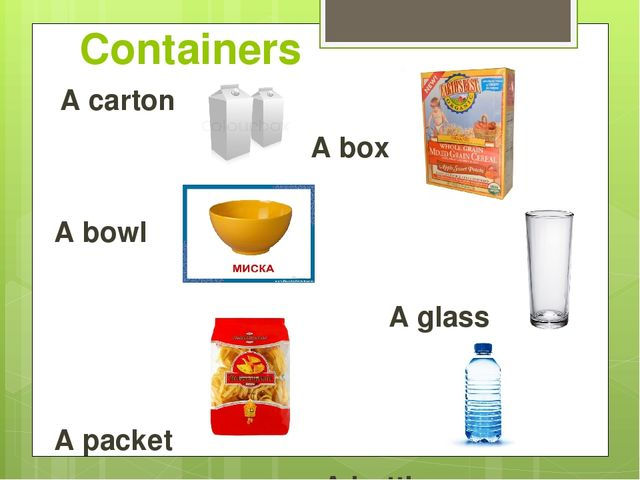 Containers A carton A box A bowl A glass A packet A bottle