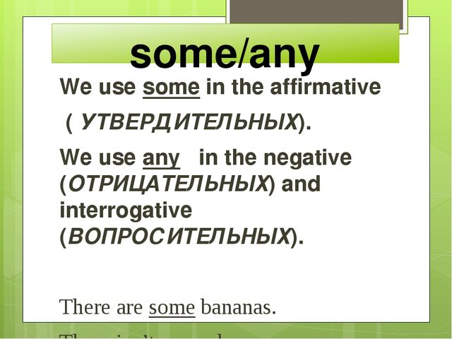 some/any We use some in the affirmative ( УТВЕРДИТЕЛЬНЫХ). We use any in the...