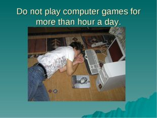 Do not play computer games for more than hour a day.