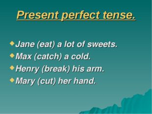 Present perfect tense. Jane (eat) a lot of sweets. Max (catch) a cold. Henry