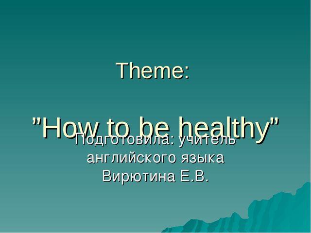 "Theme: ""How to be healthy"" Подготовила: учитель английского языка Вирютина Е.В."