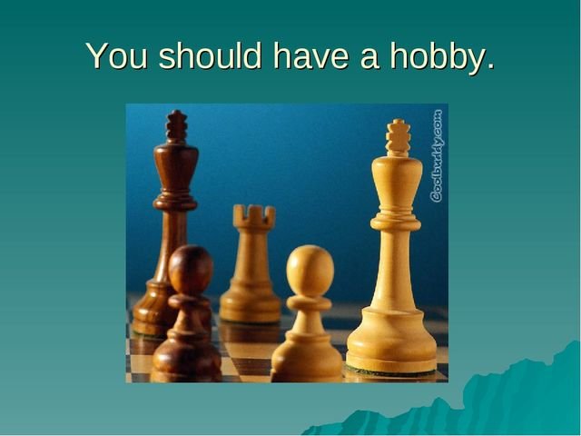 You should have a hobby.