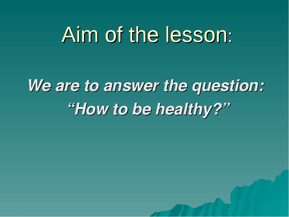 """Aim of the lesson: We are to answer the question: """"How to be healthy?"""""""