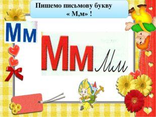 Пишемо письмову букву « М,м» !