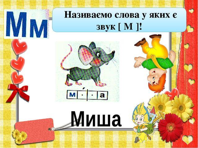 Миша Називаємо слова у яких є звук [ М ]!