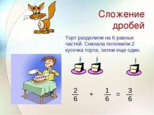 Сложение дробей Торт разделили на 6 равных частей. Сначала положили 2 кусочка
