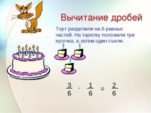 Вычитание дробей - = Торт разделили на 6 равных частей. На тарелку положили т