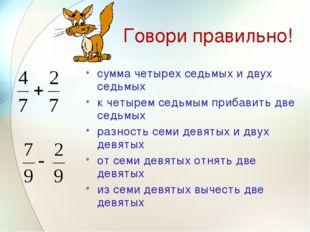 Говори правильно! сумма четырех седьмых и двух седьмых к четырем седьмым приб