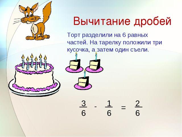 Вычитание дробей - = Торт разделили на 6 равных частей. На тарелку положили т...