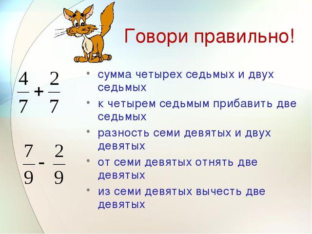 Говори правильно! сумма четырех седьмых и двух седьмых к четырем седьмым приб...