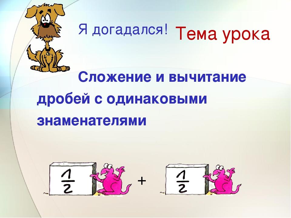 Тема урока Сложение и вычитание дробей с одинаковыми знаменателями + Я догада...