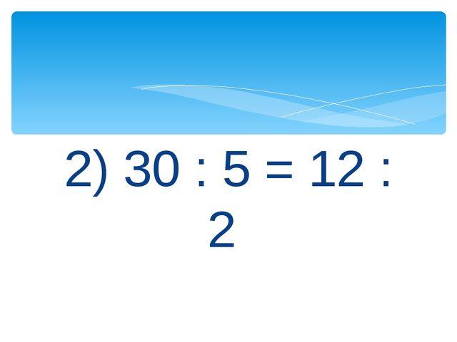 2) 30 : 5 = 12 : 2