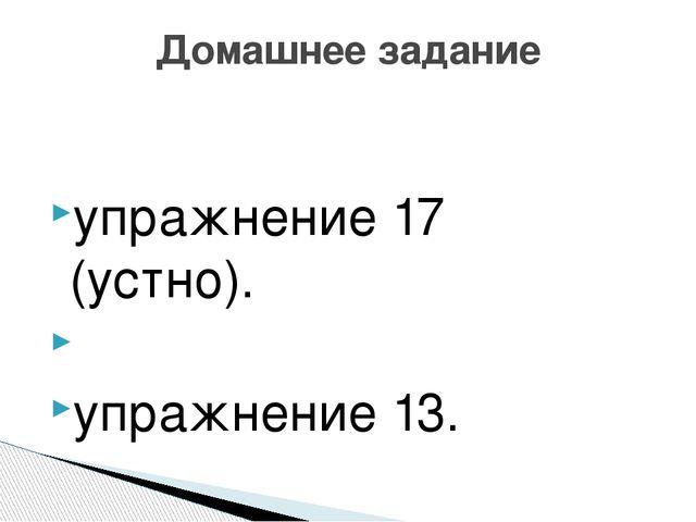 упражнение 17 (устно). упражнение 13. Домашнее задание
