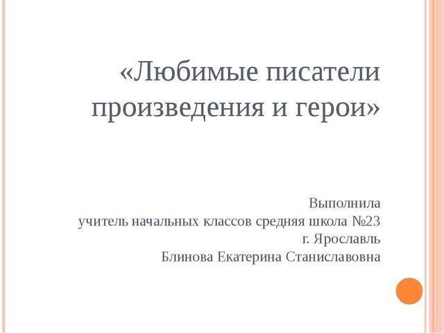 «Любимые писатели произведения и герои» Выполнила учитель начальных классов...