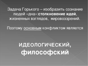 Задача Горького – изобразить сознание людей «дна»:столкновение идей, жизненны