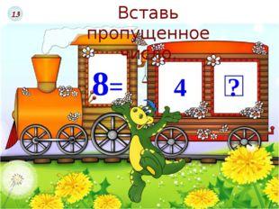 8= 4 ? Вставь пропущенное число. 13