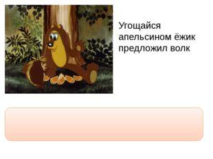 """Угощайся апельсином ёжик предложил волк """"Угощайся апельсином, ёжик,"""" - предл"""