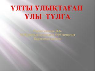 ҰЛТЫ ҰЛЫҚТАҒАН ҰЛЫ ТҰЛҒА Рахметуллаева Д.Б. М.Жұмабаев атындағы №39 гимназия
