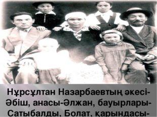 Нұрсұлтан Назарбаевтың әкесі-Әбіш, анасы-Әлжан, бауырлары-Сатыбалды, Болат,