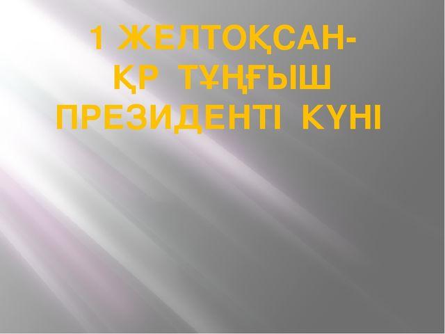 1 ЖЕЛТОҚСАН- ҚР ТҰҢҒЫШ ПРЕЗИДЕНТІ КҮНІ