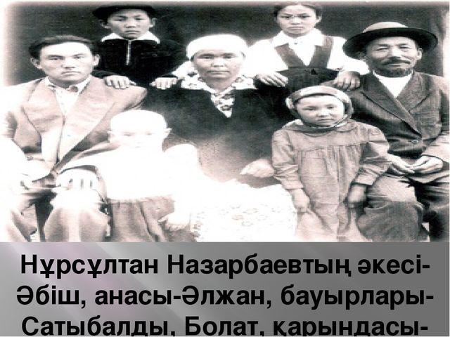 Нұрсұлтан Назарбаевтың әкесі-Әбіш, анасы-Әлжан, бауырлары-Сатыбалды, Болат,...