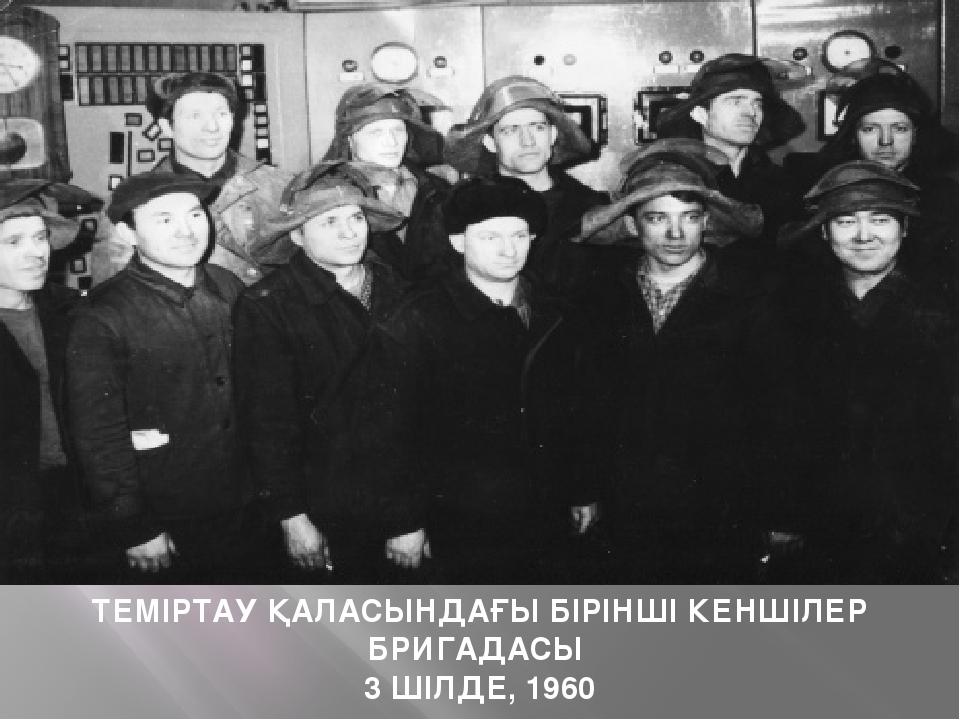 ТЕМІРТАУ ҚАЛАСЫНДАҒЫ БІРІНШІ КЕНШІЛЕР БРИГАДАСЫ 3 ШІЛДЕ, 1960