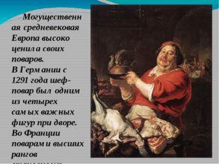 Могущественная средневековая Европа высоко ценила своих поваров. В Германии с