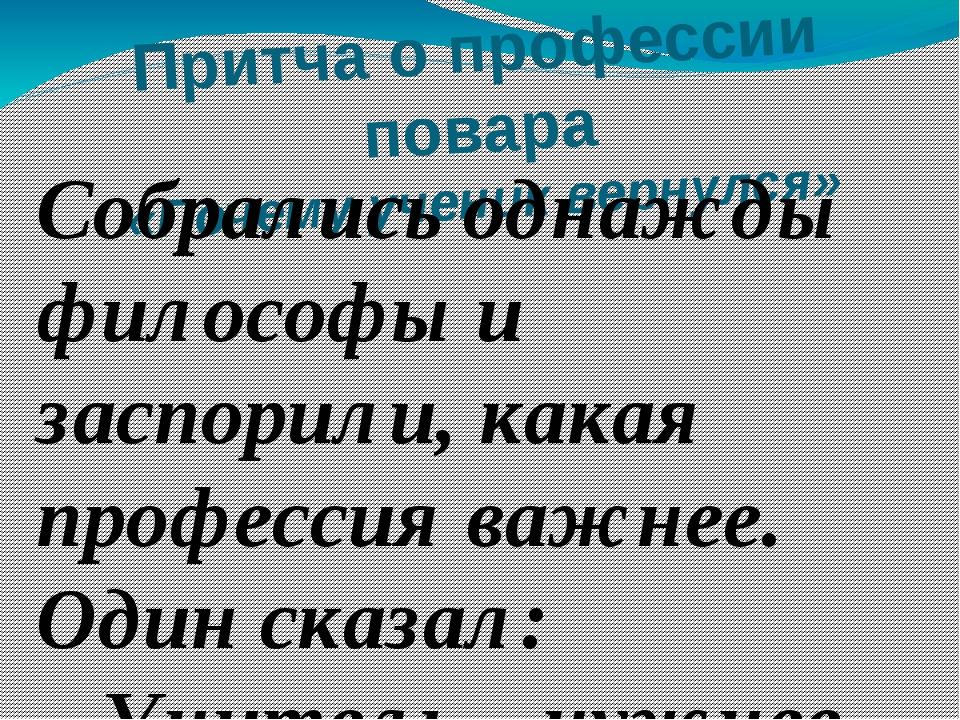 Притча о профессии повара «Почему ученик вернулся»  Собрались однажды филосо...