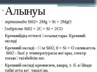 Алынуы зертханадаSi02+ 2Mg = Si + 2MgO өндірістеSi02+ 2C = Si + 2CO Кремн