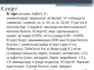 Күкірт Күкірт(ағылш.Sulfur), S –элементтердің периодтық жүйесініңVІ тобын