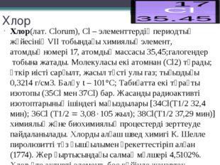 Хлор Хлор(лат. Clorum), Cl –элементтердіңпериодтық жүйесінің VІІ тобындағы