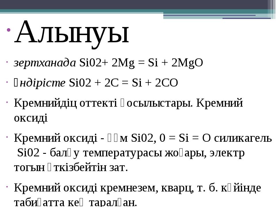 Алынуы зертханадаSi02+ 2Mg = Si + 2MgO өндірістеSi02+ 2C = Si + 2CO Кремн...