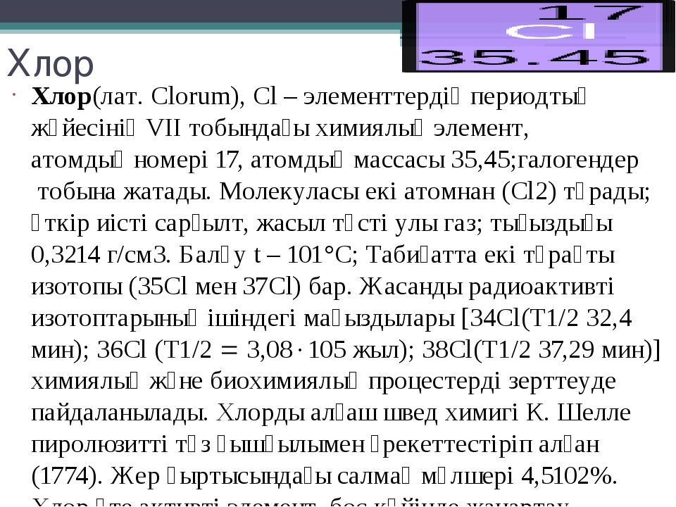 Хлор Хлор(лат. Clorum), Cl –элементтердіңпериодтық жүйесінің VІІ тобындағы...
