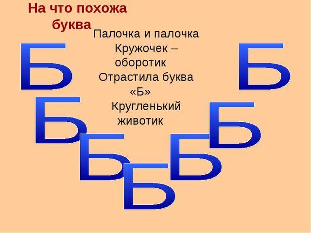 На что похожа буква Палочка и палочка Кружочек – оборотик Отрастила буква «Б»...